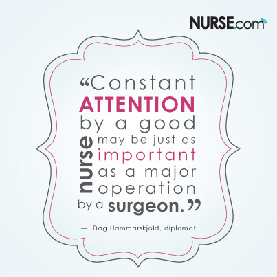 """Constant attention by a good nurse may be just as important as a major operation by a surgeon.""  - Dag Hammarskjold, diplomat"