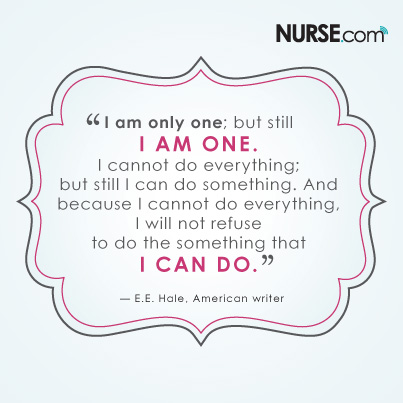 """I am only one; but still I am one. I cannot do everything; but still I can do something. And because I cannot do everything, I will not refuse to do the something that I can do."" - E.E. Hale, American writer"